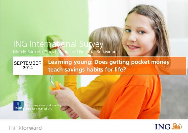 ING International Survey  Does pocket money teach savings habits for life? (September 2014)  1  This survey was conducted ...