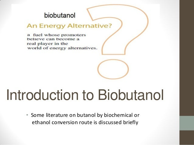Introduction to Biobutanol • Some literature on butanol by biochemical or ethanol conversion route is discussed briefly