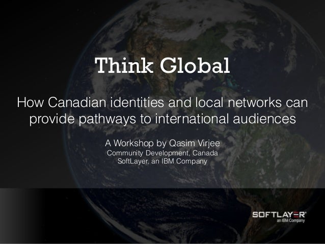 Think Global How Canadian identities and local networks can provide pathways to international audiences A Workshop by Qasi...