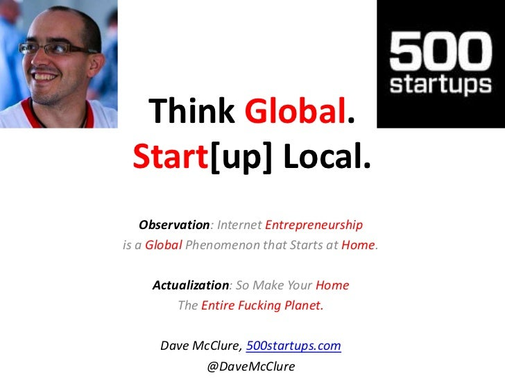 Think Global. Start[up] Local.<br />Observation: Internet Entrepreneurship <br />is a Global Phenomenon that Starts at Hom...