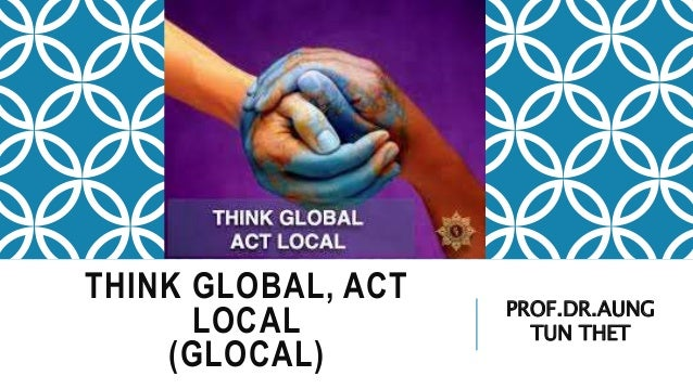 think global act local Therefore think global, act local is suitable a global strategy makes no distinction (that is, standardization) between domestic and foreign markets the global marketing.