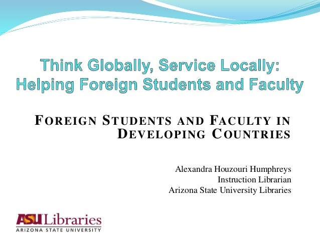 FOREIGN STUDENTS AND FACULTY IN DEVELOPING COUNTRIES Alexandra Houzouri Humphreys Instruction Librarian Arizona State Univ...