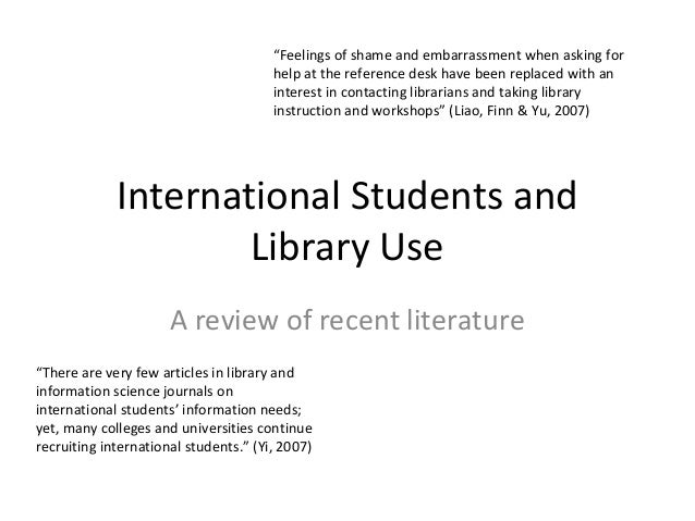 """International Students and Library Use A review of recent literature """"There are very few articles in library and informati..."""