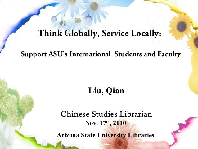 Think Globally, Service Locally: Support ASU's International Students and Faculty Liu, Qian Chinese Studies Librarian Nov....