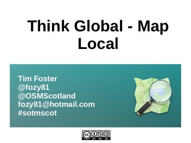 Think Global - Map        LocalTim Foster@fozy81@OSMScotlandfozy81@hotmail.com#sotmscot