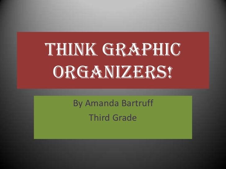 Think Graphic Organizers!<br />By Amanda Bartruff<br />Third Grade<br />