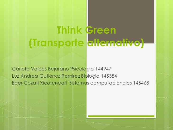 Think Green      (Transporte alternativo)Carlota Valdés Bejarano Psicología 144947Luz Andrea Gutiérrez Ramírez Biología 14...