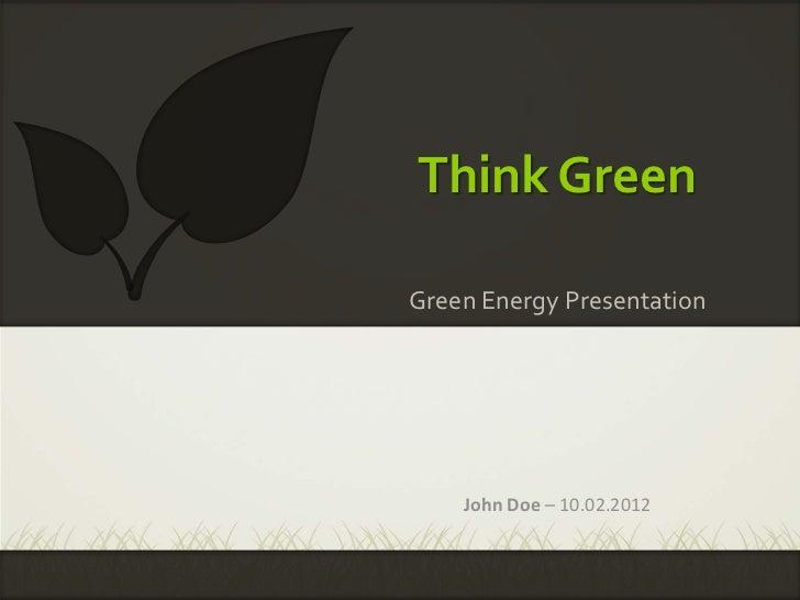 Think GreenGreen Energy Presentation    John Doe – 10.02.2012