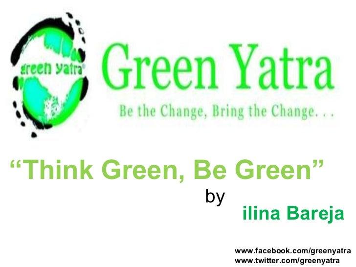 """<ul><li>"""" Think Green, Be Green""""   </li></ul><ul><li>  by    ilina Bareja </li></ul>Follow us on www.facebook.com/greenyat..."""