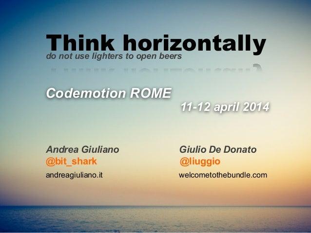 Codemotion ROME @bit_shark Andrea Giuliano Think horizontallydo not use lighters to open beers Giulio De Donato andreagiul...