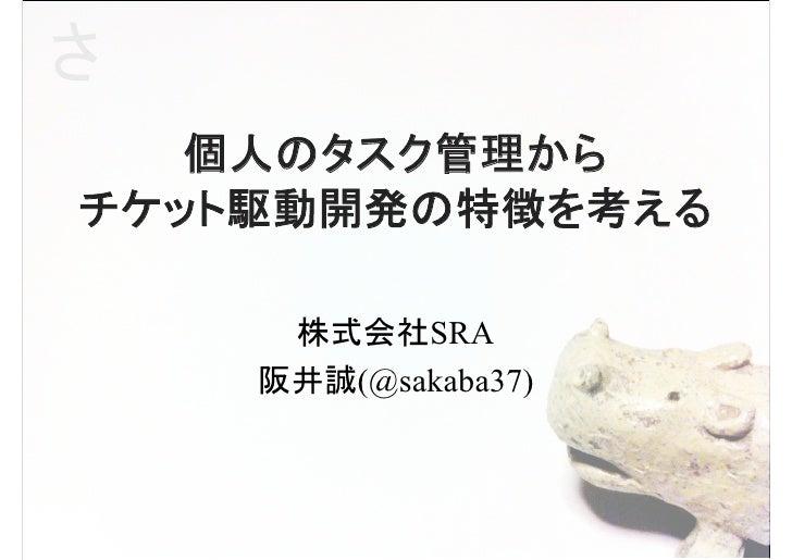 さ   個人のタスク管理からチケット駆動開発の特徴を考える     株式会社SRA    阪井誠(@sakaba37)