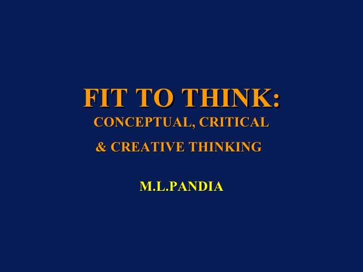 FIT TO THINK:   CONCEPTUAL, CRITICAL & CREATIVE THINKING   M.L.PANDIA