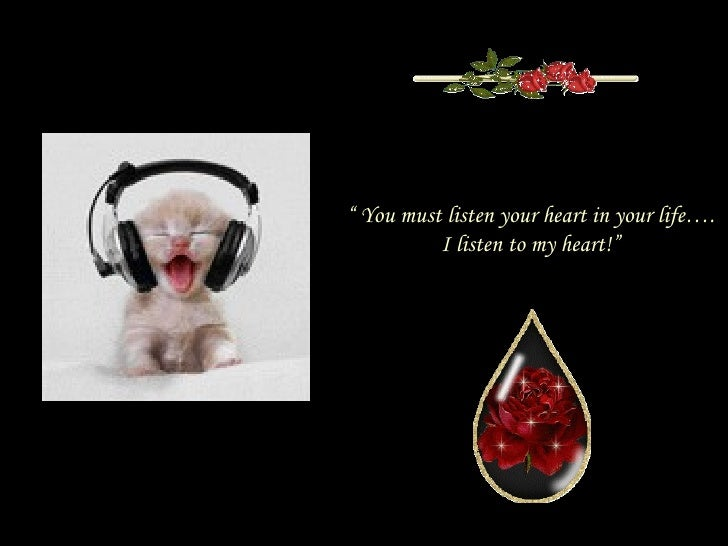 """""""  You must listen your heart in your life…. I listen to my heart!"""""""