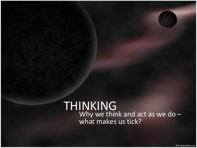 THINKINGWhy we think and act as we do –what makes us tick?