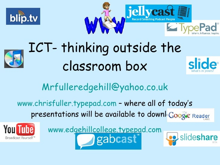 ICT- thinking outside the classroom box [email_address] www.chrisfuller.typepad.com  – where all of today's presentations ...