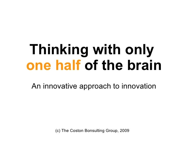 Thinking with only  one half  of the brain An innovative approach to innovation (c) The Coston Bonsulting Group, 2009