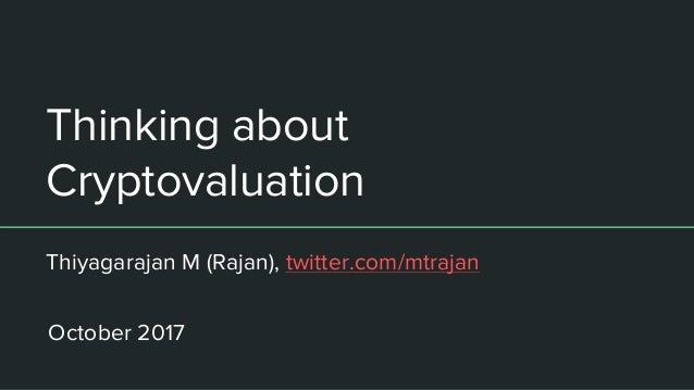Thinking about Cryptovaluation Thiyagarajan M (Rajan), twitter.com/mtrajan October 2017
