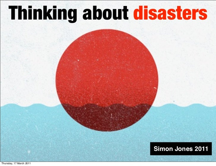 Thinking about disasters                          Simon Jones 2011Thursday, 17 March 2011