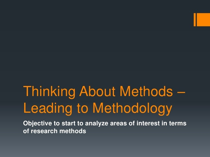 Thinking About Methods – Leading to Methodology<br />Objective to start to analyze areas of interest in terms of research ...