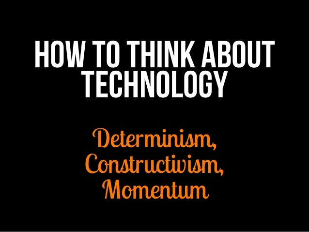 How to think about technology  Determinism, Constructivism, Momentum