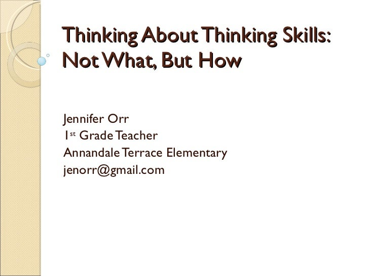 Thinking About Thinking Skills: Not What, But How Jennifer Orr 1 st  Grade Teacher Annandale Terrace Elementary [email_add...