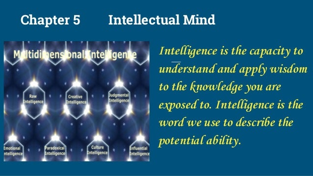 Chapter 5 Intellectual Mind Intelligence is the capacity to understand and apply wisdom to the knowledge you are exposed t...