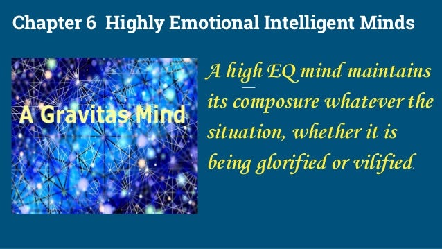 Chapter 6 Highly Emotional Intelligent Minds A high EQ mind maintains its composure whatever the situation, whether it is ...