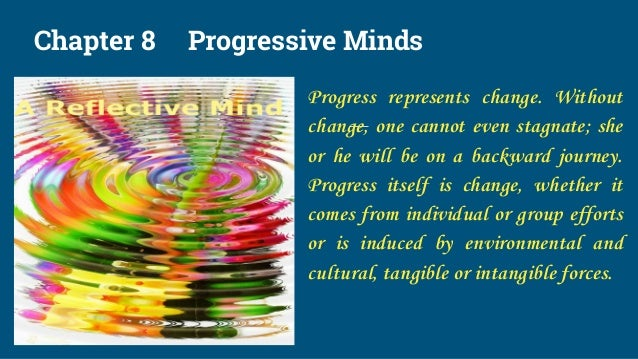 Chapter 8 Progressive Minds Progress represents change. Without change, one cannot even stagnate; she or he will be on a b...