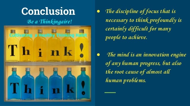 Conclusion Be a Thinkingaire! ● The discipline of focus that is necessary to think profoundly is certainly difficult for m...