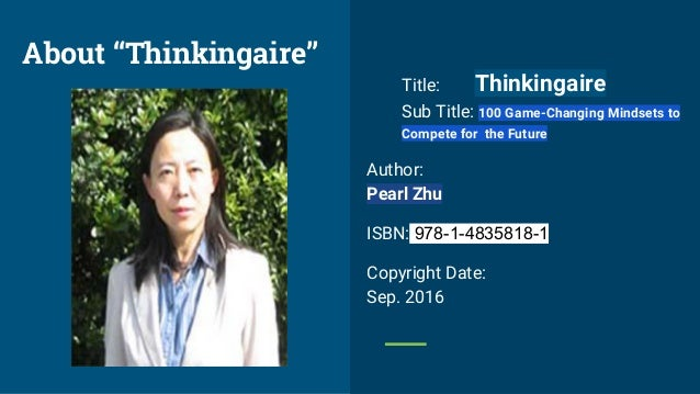 Title: Thinkingaire Sub Title: 100 Game-Changing Mindsets to Compete for the Future Author: Pearl Zhu ISBN: 978-1-4835818-...