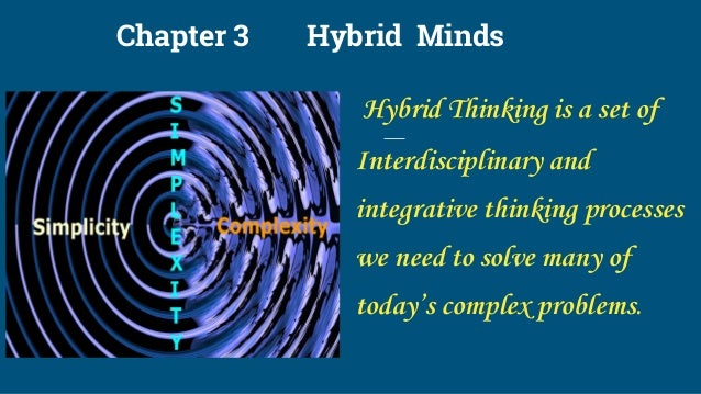 Chapter 3 Hybrid Minds Hybrid Thinking is a set of Interdisciplinary and integrative thinking processes we need to solve m...