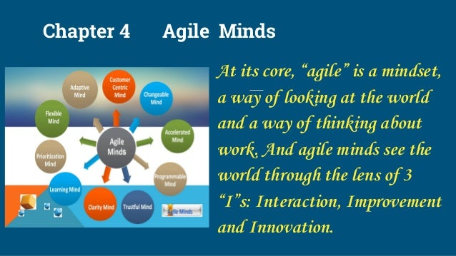 """Chapter 4 Agile Minds At its core, """"agile"""" is a mindset, a way of looking at the world and a way of thinking about work. A..."""