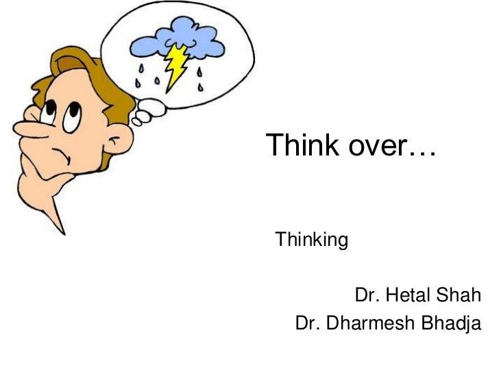 Think over…Thinking        Dr. Hetal Shah  Dr. Dharmesh Bhadja