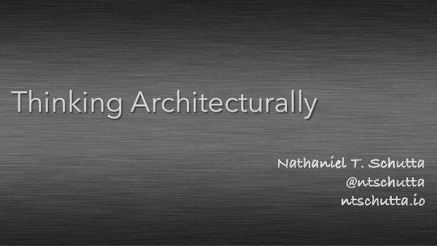 Nathaniel T. Schutta @ntschutta ntschutta.io Thinking Architecturally