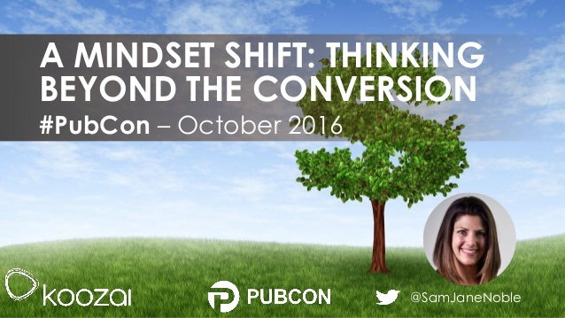 @SamJaneNoble #PubCon – October 2016 A MINDSET SHIFT: THINKING BEYOND THE CONVERSION