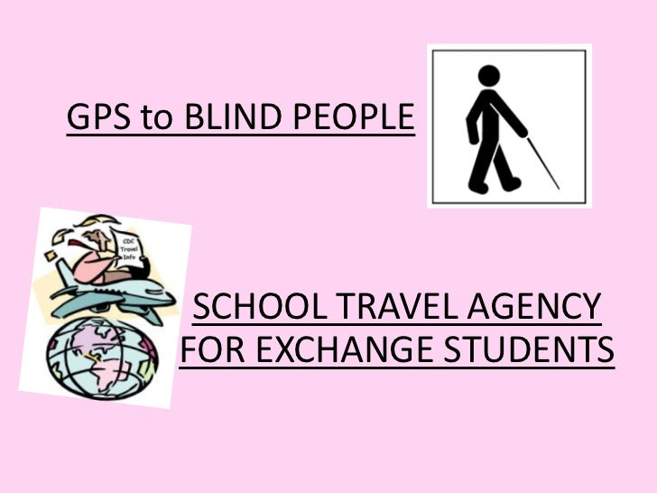 GPS to BLIND PEOPLE<br />SCHOOL TRAVEL AGENCY FOR EXCHANGE STUDENTS<br />