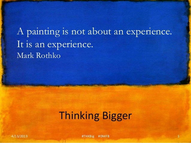 A painting is not about an experience.  It is an experience.  Mark Rothko            Thinking Bigger4/13/2013        #THKB...