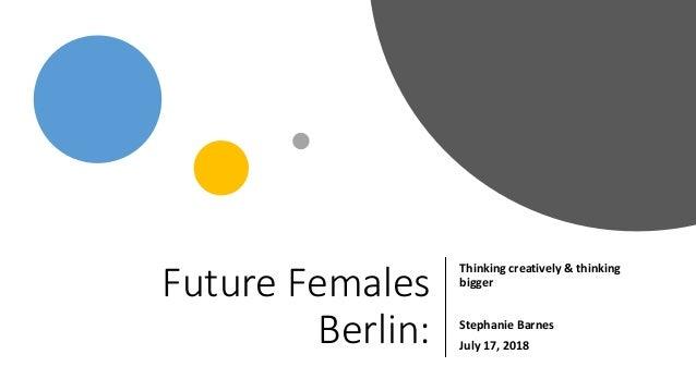 FutureFemales Berlin: Thinkingcreatively&thinking bigger StephanieBarnes July17,2018