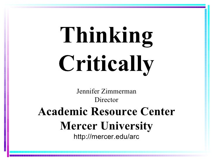 Thinking Critically Jennifer Zimmerman Director Academic Resource Center Mercer University http://mercer.edu/arc