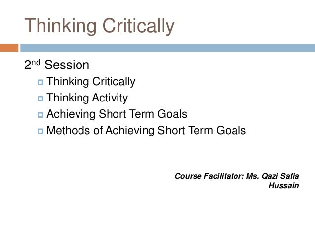 Thinking Critically 2nd Session  Thinking Critically  Thinking Activity  Achieving Short Term Goals  Methods of Achiev...