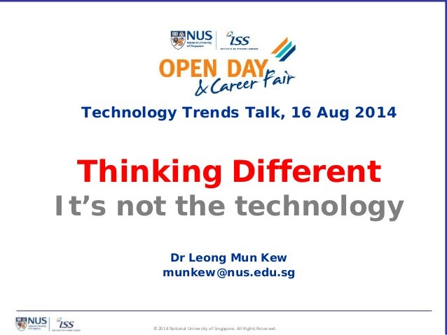 © 2014 National University of Singapore. All Rights Reserved. Thinking Different It's not the technology Dr Leong Mun Kew ...