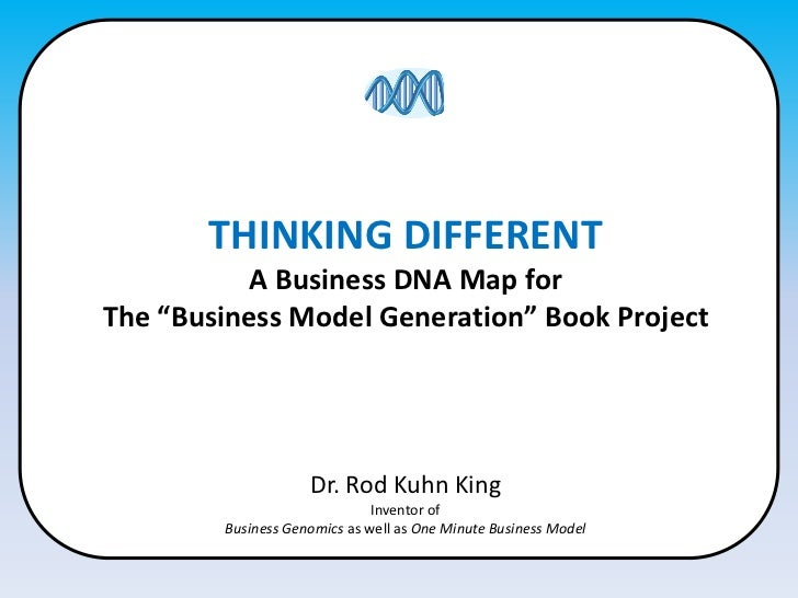 """THINKING DIFFERENT<br />A Business DNA Map for<br />The """"Business Model Generation"""" Book Project<br />Dr. Rod Kuhn King<br..."""