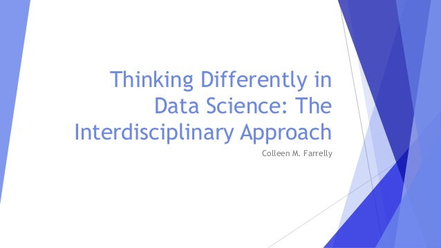 Thinking Differently in Data Science: The Interdisciplinary Approach Colleen M. Farrelly