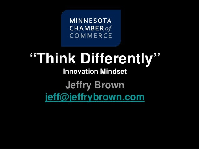 """Think Differently"" Innovation Mindset Jeffry Brown jeff@jeffrybrown.com"