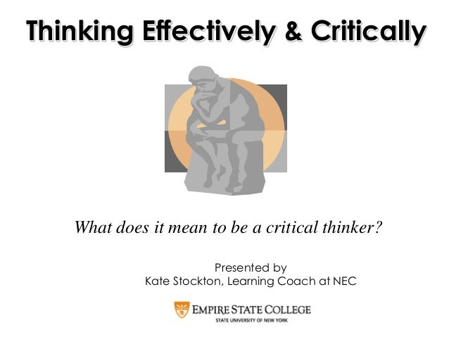 What does it mean to be a critical thinker? Thinking Effectively & Critically Presented by Kate Stockton, Learning Coach a...