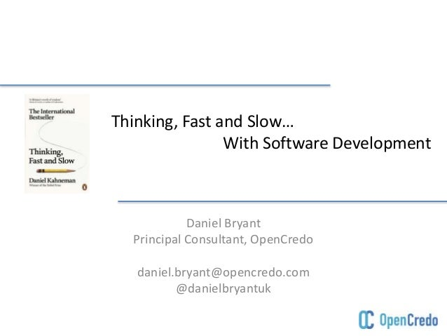 Thinking, Fast and Slow… With Software Development Daniel Bryant Principal Consultant, OpenCredo daniel.bryant@opencredo.c...