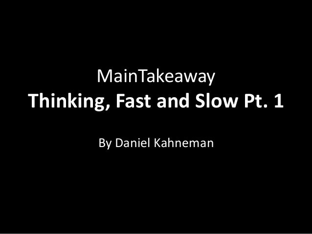 MainTakeawayThinking, Fast and Slow Pt. 1       By Daniel Kahneman