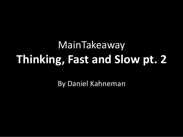 MainTakeawayThinking, Fast and Slow pt. 2       By Daniel Kahneman
