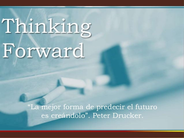 """Thinking Forward """"La mejor forma de predecir el futuro es creándolo"""". Peter Drucker."""
