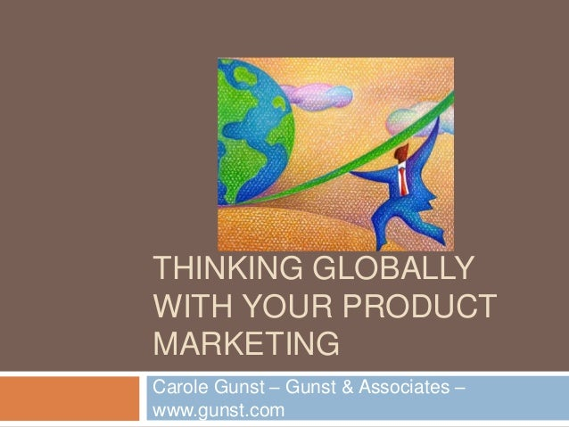 THINKING GLOBALLYWITH YOUR PRODUCTMARKETINGCarole Gunst – Gunst & Associates –www.gunst.com